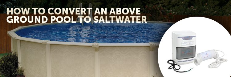 257_750x250_How_To_Convert_an_Above_Ground_Pool_to_Saltwater